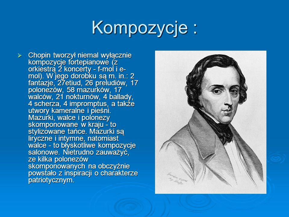Kompozycje :  Chopin tworzył niemal wyłącznie kompozycje fortepianowe (z orkiestrą 2 koncerty - f-mol i e- mol).