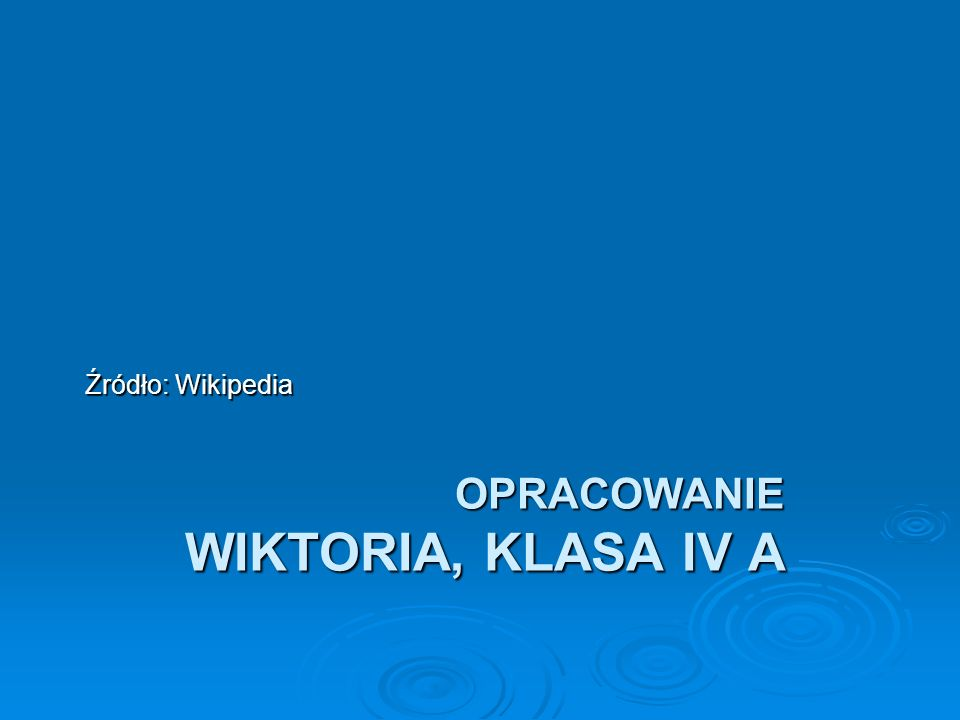 OPRACOWANIE WIKTORIA, KLASA IV A Źródło: Wikipedia