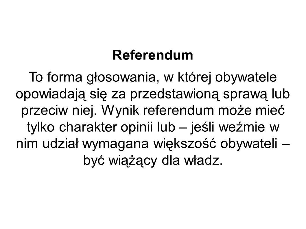 Referendum To forma głosowania, w której obywatele opowiadają się za przedstawioną sprawą lub przeciw niej. Wynik referendum może mieć tylko charakter