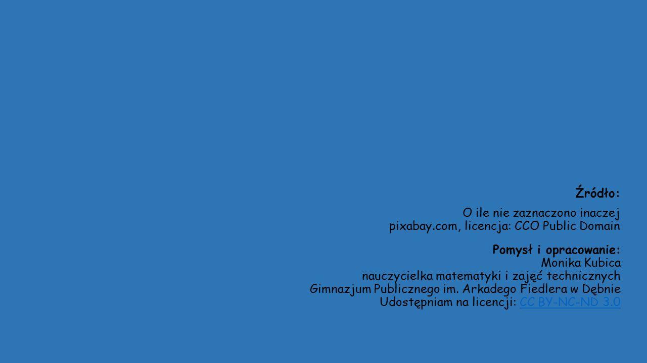 Źródło: O ile nie zaznaczono inaczej pixabay.com, licencja: CCO Public Domain Pomysł i opracowanie: Monika Kubica nauczycielka matematyki i zajęć technicznych Gimnazjum Publicznego im.