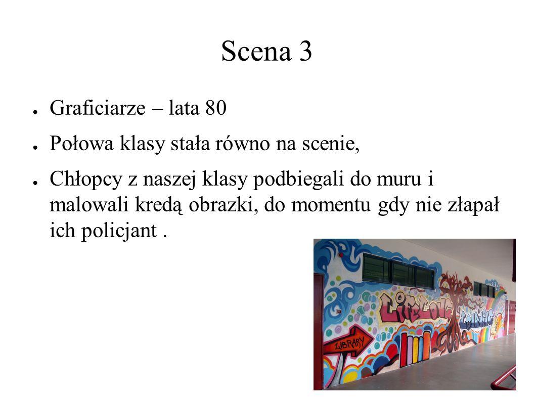 Scena 3 ● Graficiarze – lata 80 ● Połowa klasy stała równo na scenie, ● Chłopcy z naszej klasy podbiegali do muru i malowali kredą obrazki, do momentu gdy nie złapał ich policjant.