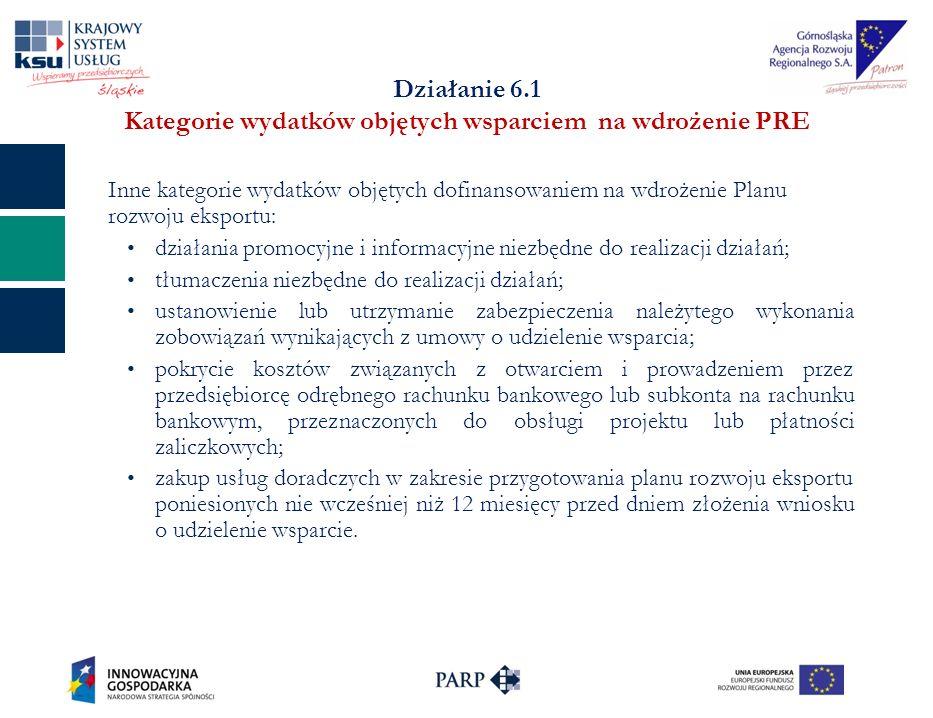 Działanie 6.1 Kategorie wydatków objętych wsparciem na wdrożenie PRE Inne kategorie wydatków objętych dofinansowaniem na wdrożenie Planu rozwoju eksportu: działania promocyjne i informacyjne niezbędne do realizacji działań; tłumaczenia niezbędne do realizacji działań; ustanowienie lub utrzymanie zabezpieczenia należytego wykonania zobowiązań wynikających z umowy o udzielenie wsparcia; pokrycie kosztów związanych z otwarciem i prowadzeniem przez przedsiębiorcę odrębnego rachunku bankowego lub subkonta na rachunku bankowym, przeznaczonych do obsługi projektu lub płatności zaliczkowych; zakup usług doradczych w zakresie przygotowania planu rozwoju eksportu poniesionych nie wcześniej niż 12 miesięcy przed dniem złożenia wniosku o udzielenie wsparcie.