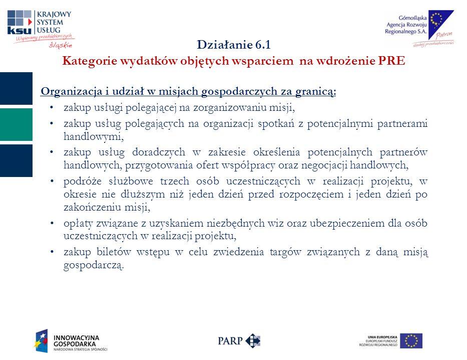 Działanie 6.1 Kategorie wydatków objętych wsparciem na wdrożenie PRE Organizacja i udział w misjach gospodarczych za granicą: zakup usługi polegającej na zorganizowaniu misji, zakup usług polegających na organizacji spotkań z potencjalnymi partnerami handlowymi, zakup usług doradczych w zakresie określenia potencjalnych partnerów handlowych, przygotowania ofert współpracy oraz negocjacji handlowych, podróże służbowe trzech osób uczestniczących w realizacji projektu, w okresie nie dłuższym niż jeden dzień przed rozpoczęciem i jeden dzień po zakończeniu misji, opłaty związane z uzyskaniem niezbędnych wiz oraz ubezpieczeniem dla osób uczestniczących w realizacji projektu, zakup biletów wstępu w celu zwiedzenia targów związanych z daną misją gospodarczą.