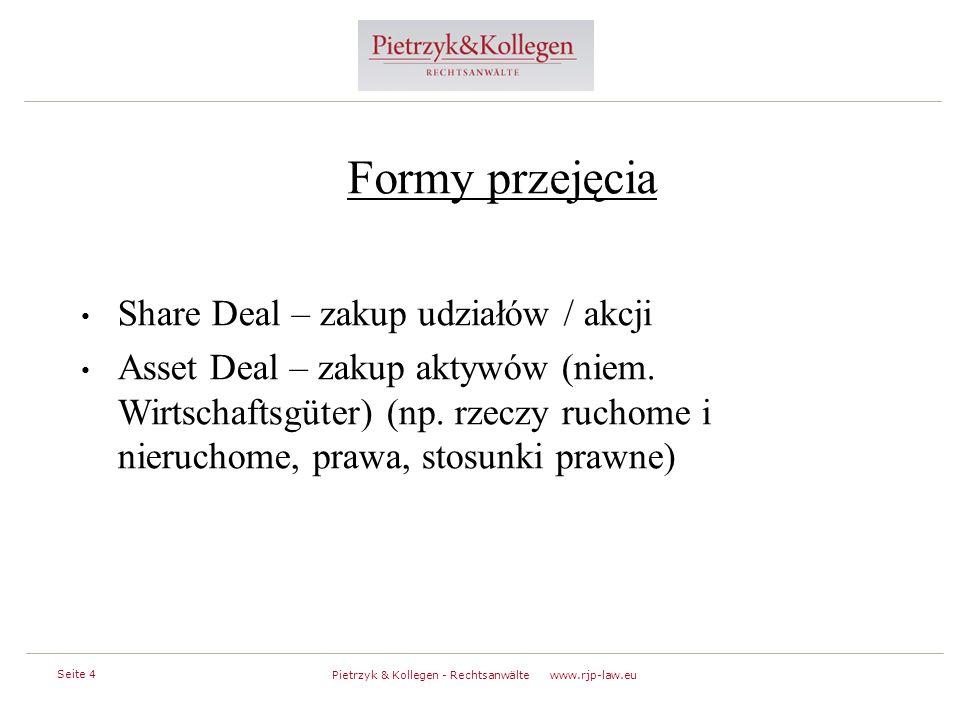 Seite 4 Pietrzyk & Kollegen - Rechtsanwälte www.rjp-law.eu Formy przejęcia Share Deal – zakup udziałów / akcji Asset Deal – zakup aktywów (niem.
