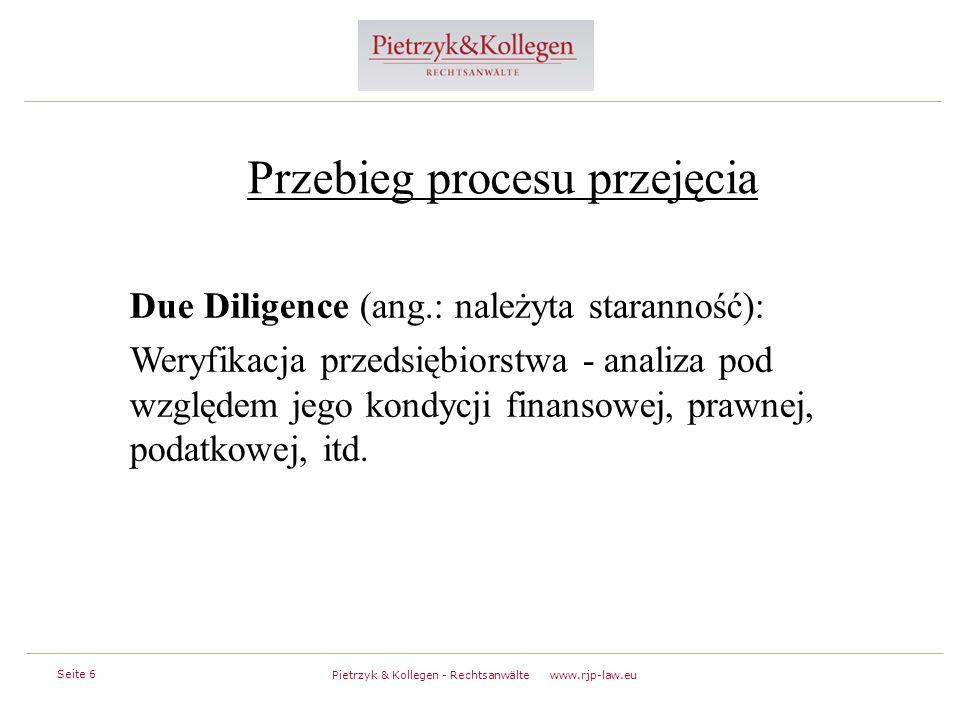 Seite 6 Pietrzyk & Kollegen - Rechtsanwälte www.rjp-law.eu Przebieg procesu przejęcia Due Diligence (ang.: należyta staranność): Weryfikacja przedsiębiorstwa - analiza pod względem jego kondycji finansowej, prawnej, podatkowej, itd.