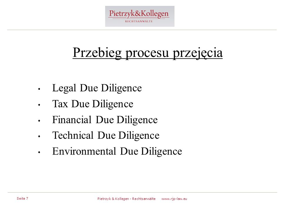 Seite 7 Pietrzyk & Kollegen - Rechtsanwälte www.rjp-law.eu Przebieg procesu przejęcia Legal Due Diligence Tax Due Diligence Financial Due Diligence Technical Due Diligence Environmental Due Diligence