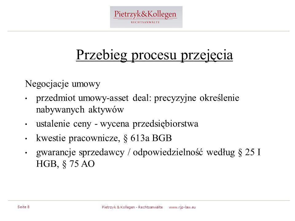 Seite 8 Pietrzyk & Kollegen - Rechtsanwälte www.rjp-law.eu Przebieg procesu przejęcia Negocjacje umowy przedmiot umowy-asset deal: precyzyjne określenie nabywanych aktywów ustalenie ceny - wycena przedsiębiorstwa kwestie pracownicze, § 613a BGB gwarancje sprzedawcy / odpowiedzielność według § 25 I HGB, § 75 AO