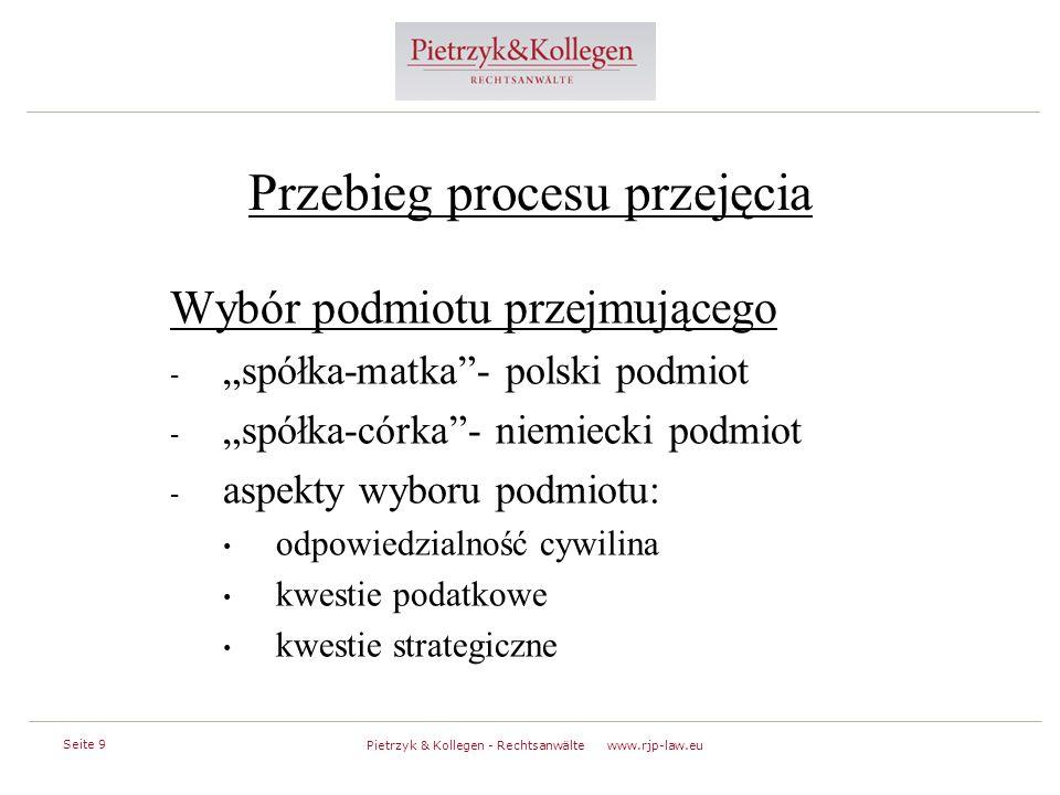 """Seite 9 Pietrzyk & Kollegen - Rechtsanwälte www.rjp-law.eu Przebieg procesu przejęcia Wybór podmiotu przejmującego - """"spółka-matka - polski podmiot - """"spółka-córka - niemiecki podmiot - aspekty wyboru podmiotu: odpowiedzialność cywilina kwestie podatkowe kwestie strategiczne"""
