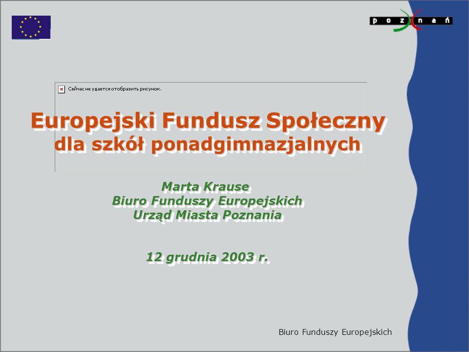 Biuro Funduszy Europejskich Europejski Fundusz Społeczny dla szkół ponadgimnazjalnych Marta Krause Biuro Funduszy Europejskich Urząd Miasta Poznania 12 grudnia 2003 r.