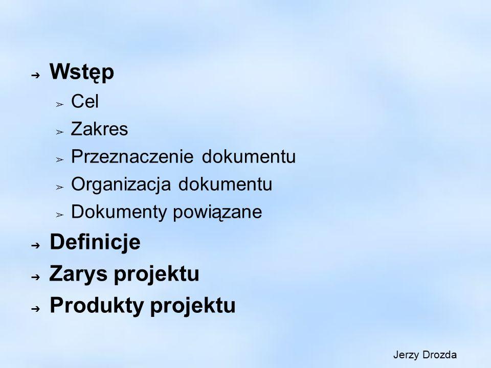 ➔ Wstęp ➢ Cel ➢ Zakres ➢ Przeznaczenie dokumentu ➢ Organizacja dokumentu ➢ Dokumenty powiązane ➔ Definicje ➔ Zarys projektu ➔ Produkty projektu Jerzy Drozda