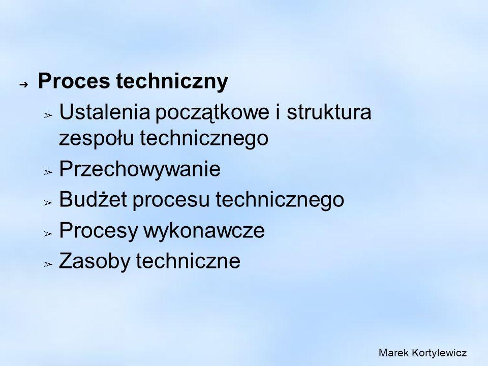 ➔ Proces techniczny ➢ Ustalenia początkowe i struktura zespołu technicznego ➢ Przechowywanie ➢ Budżet procesu technicznego ➢ Procesy wykonawcze ➢ Zasoby techniczne Marek Kortylewicz
