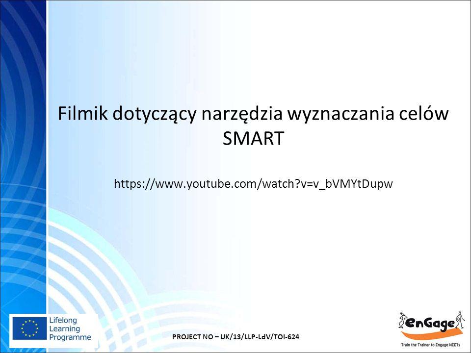 Filmik dotyczący narzędzia wyznaczania celów SMART https://www.youtube.com/watch?v=v_bVMYtDupw PROJECT NO – UK/13/LLP-LdV/TOI-624