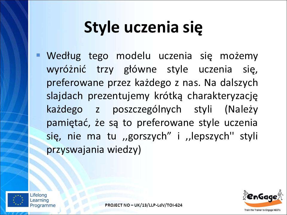 Style uczenia się PROJECT NO – UK/13/LLP-LdV/TOI-624  Według tego modelu uczenia się możemy wyróżnić trzy główne style uczenia się, preferowane przez każdego z nas.