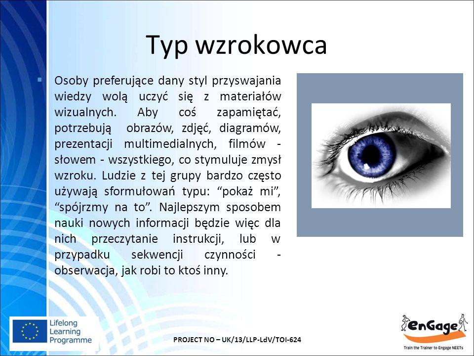 Typ wzrokowca PROJECT NO – UK/13/LLP-LdV/TOI-624  Osoby preferujące dany styl przyswajania wiedzy wolą uczyć się z materiałów wizualnych.