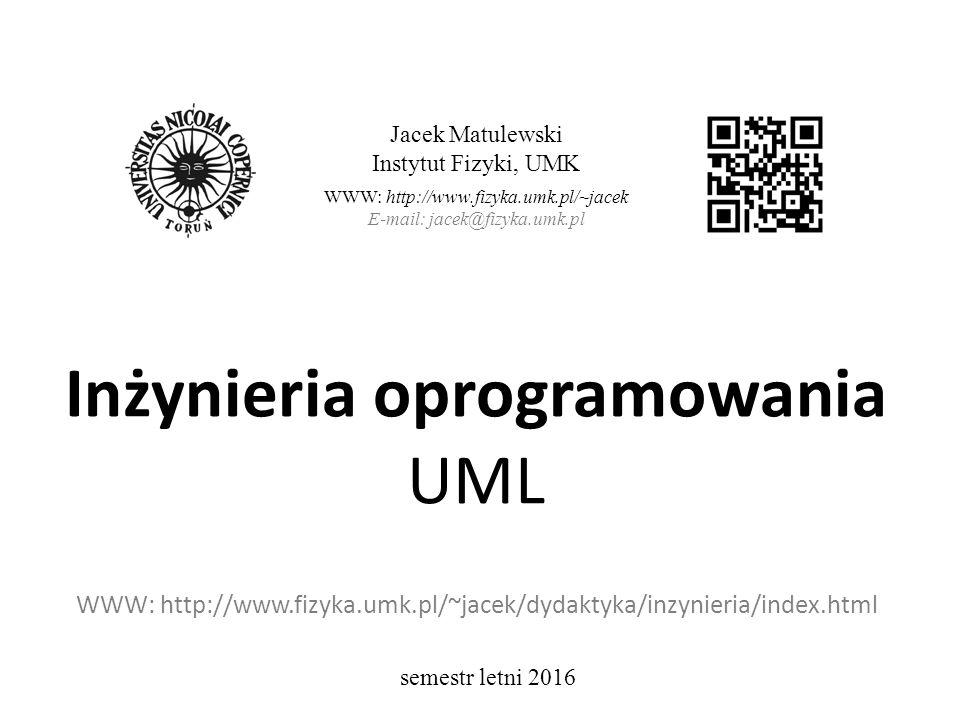 Inżynieria oprogramowania UML WWW: http://www.fizyka.umk.pl/~jacek/dydaktyka/inzynieria/index.html Jacek Matulewski Instytut Fizyki, UMK WWW: http://www.fizyka.umk.pl/~jacek E-mail: jacek@fizyka.umk.pl semestr letni 2016