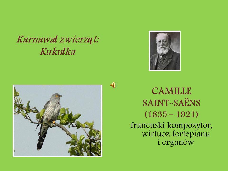 CAMILLE SAINT-SAËNS (1835 – 1921) francuski kompozytor, wirtuoz fortepianu i organów Karnawa ł zwierz ą t: Kuku ł ka