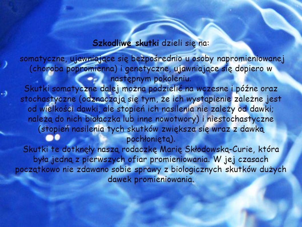 Szkodliwe skutki dzieli się na: somatyczne, ujawniające się bezpośrednio u osoby napromieniowanej (choroba popromienna) i genetyczne, ujawniające się