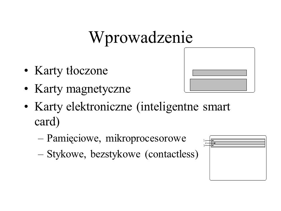 Wprowadzenie Karty tłoczone Karty magnetyczne Karty elektroniczne (inteligentne smart card) –Pamięciowe, mikroprocesorowe –Stykowe, bezstykowe (contactless)