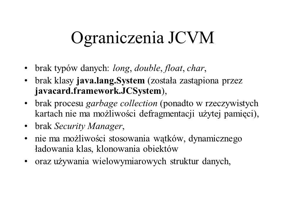 Ograniczenia JCVM brak typów danych: long, double, float, char, brak klasy java.lang.System (została zastąpiona przez javacard.framework.JCSystem), brak procesu garbage collection (ponadto w rzeczywistych kartach nie ma możliwości defragmentacji użytej pamięci), brak Security Manager, nie ma możliwości stosowania wątków, dynamicznego ładowania klas, klonowania obiektów oraz używania wielowymiarowych struktur danych,