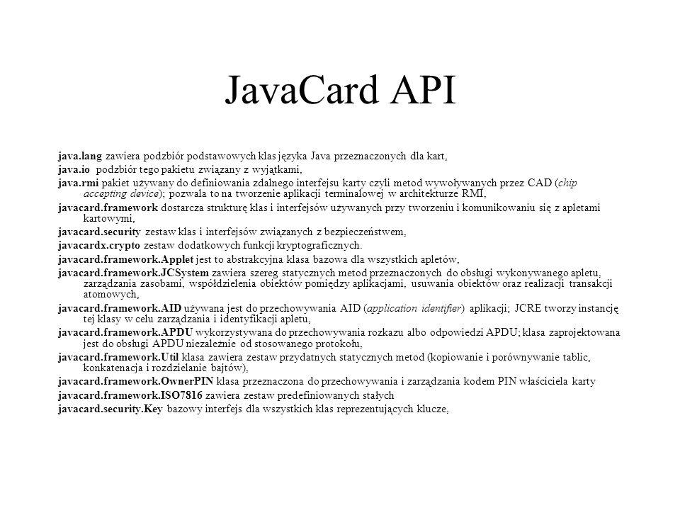 JavaCard API java.lang zawiera podzbiór podstawowych klas języka Java przeznaczonych dla kart, java.io podzbiór tego pakietu związany z wyjątkami, java.rmi pakiet używany do definiowania zdalnego interfejsu karty czyli metod wywoływanych przez CAD (chip accepting device); pozwala to na tworzenie aplikacji terminalowej w architekturze RMI, javacard.framework dostarcza strukturę klas i interfejsów używanych przy tworzeniu i komunikowaniu się z apletami kartowymi, javacard.security zestaw klas i interfejsów związanych z bezpieczeństwem, javacardx.crypto zestaw dodatkowych funkcji kryptograficznych.