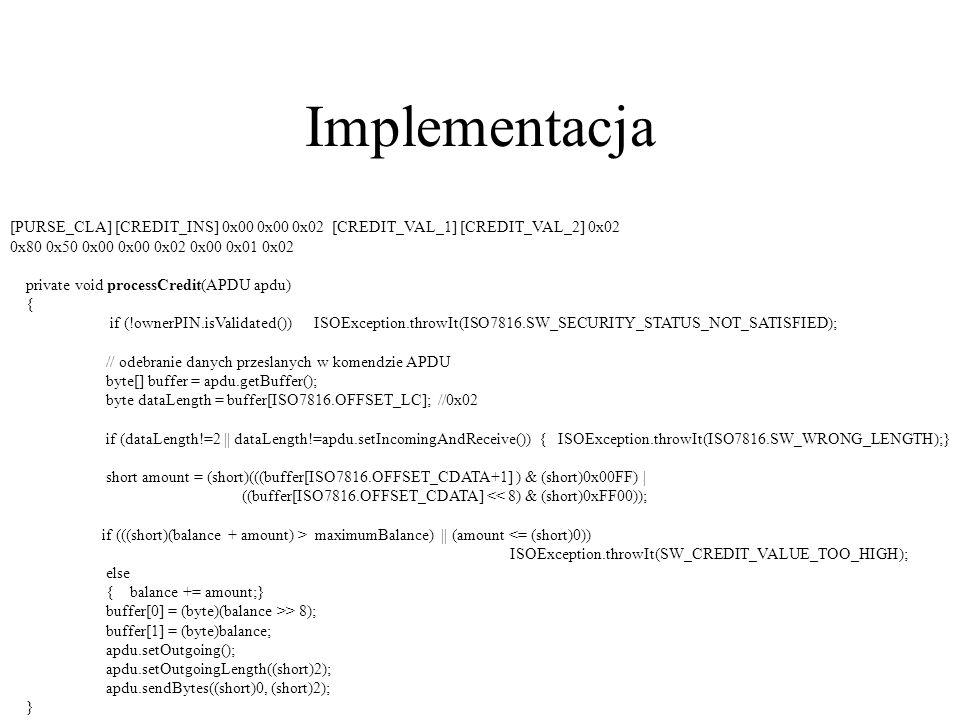 Implementacja [PURSE_CLA] [CREDIT_INS] 0x00 0x00 0x02 [CREDIT_VAL_1] [CREDIT_VAL_2] 0x02 0x80 0x50 0x00 0x00 0x02 0x00 0x01 0x02 private void processC
