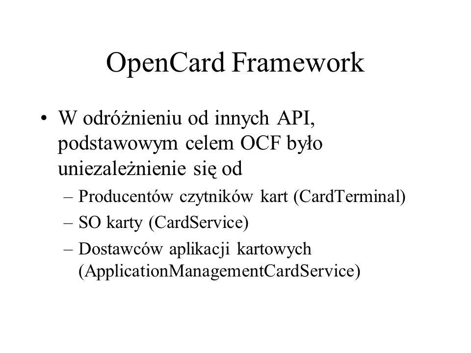 OpenCard Framework W odróżnieniu od innych API, podstawowym celem OCF było uniezależnienie się od –Producentów czytników kart (CardTerminal) –SO karty (CardService) –Dostawców aplikacji kartowych (ApplicationManagementCardService)