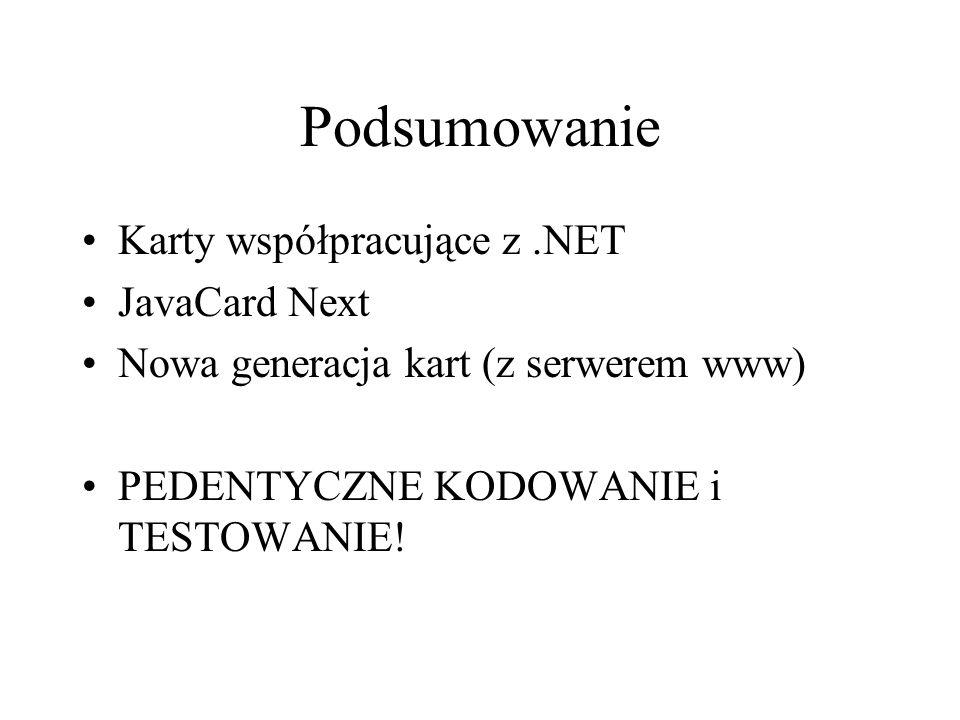 Podsumowanie Karty współpracujące z.NET JavaCard Next Nowa generacja kart (z serwerem www) PEDENTYCZNE KODOWANIE i TESTOWANIE!