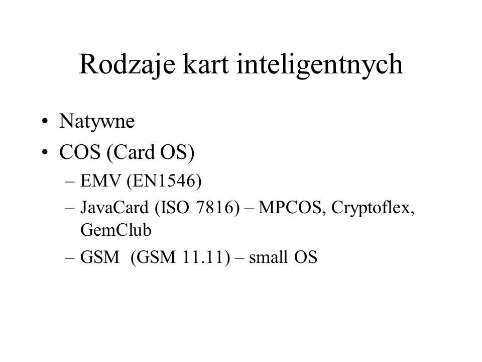 Rodzaje kart inteligentnych Natywne COS (Card OS) –EMV (EN1546) –JavaCard (ISO 7816) – MPCOS, Cryptoflex, GemClub –GSM (GSM 11.11) – small OS