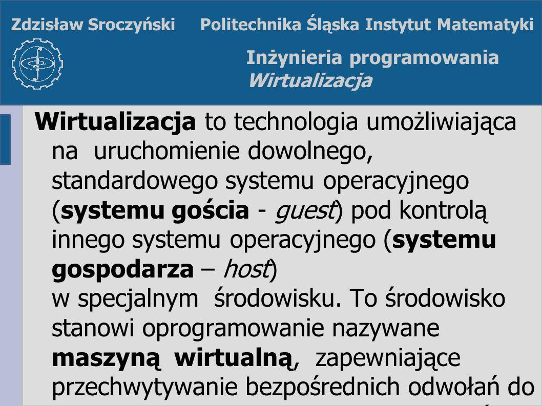 Z. SroczyńskiInżynieria programowania Wirtualizacja Zdzisław Sroczyński Politechnika Śląska Instytut Matematyki Inżynieria programowania Wirtualizacja