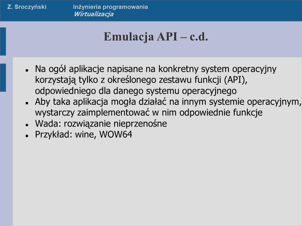 Z. SroczyńskiInżynieria programowania Wirtualizacja Emulacja API – c.d. Na ogół aplikacje napisane na konkretny system operacyjny korzystają tylko z o