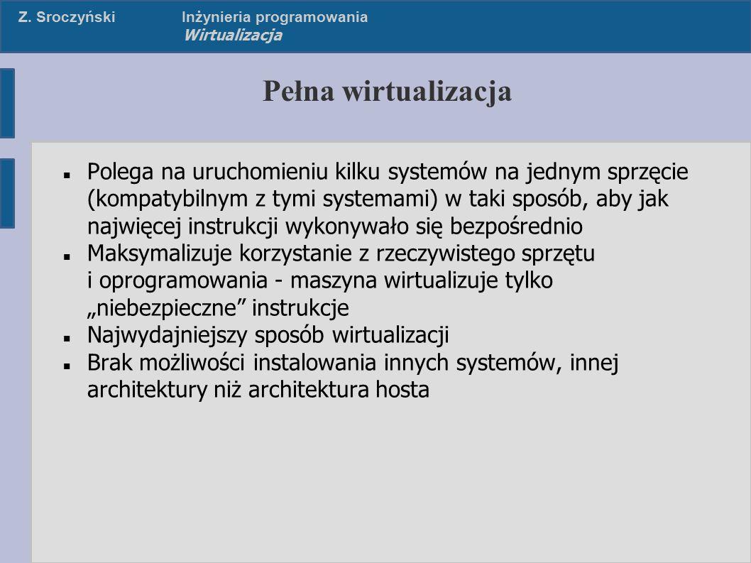 Z. SroczyńskiInżynieria programowania Wirtualizacja Pełna wirtualizacja Polega na uruchomieniu kilku systemów na jednym sprzęcie (kompatybilnym z tymi
