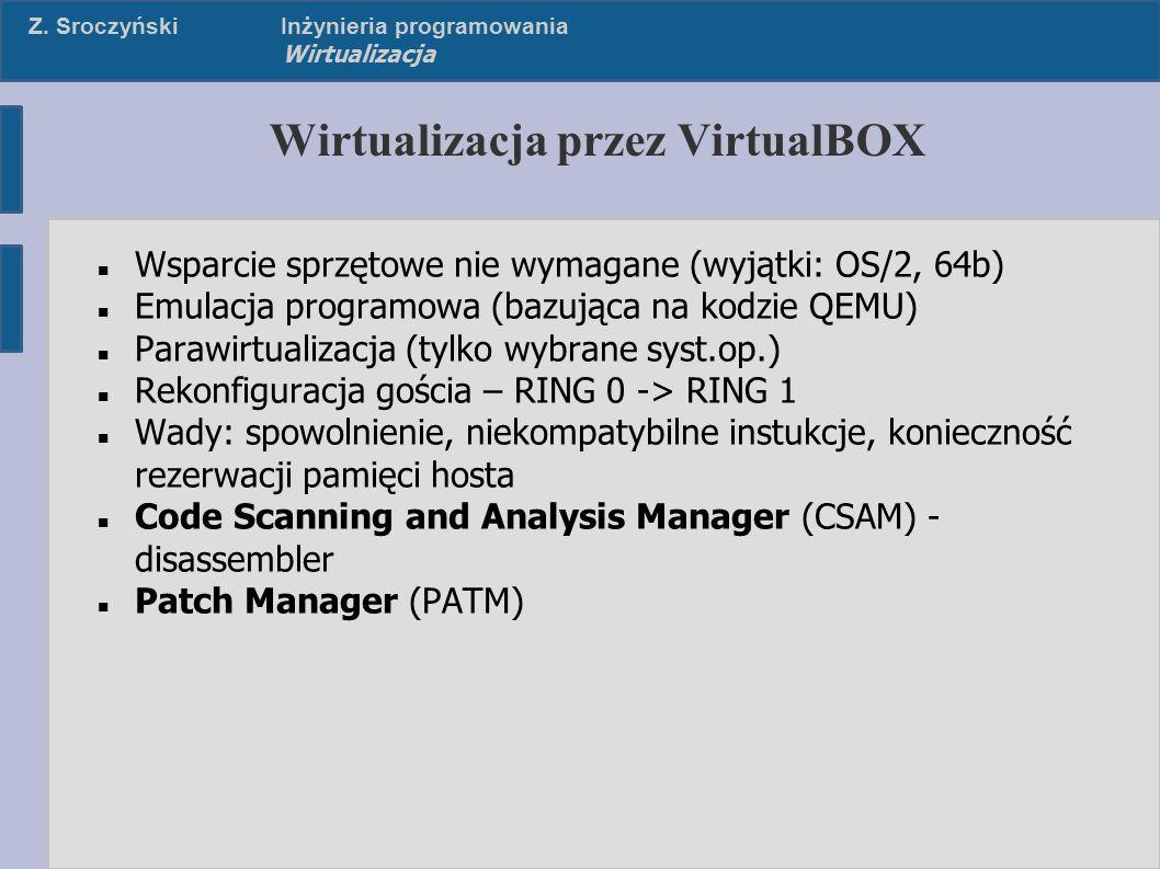 Z. SroczyńskiInżynieria programowania Wirtualizacja Wirtualizacja przez VirtualBOX Wsparcie sprzętowe nie wymagane (wyjątki: OS/2, 64b) Emulacja progr
