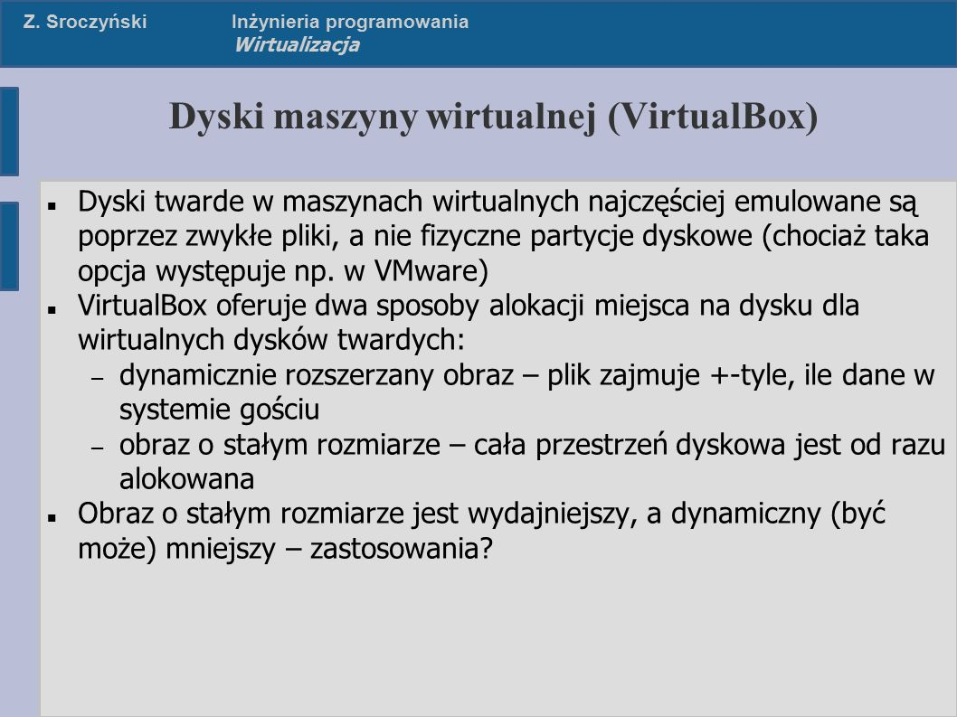 Z. SroczyńskiInżynieria programowania Wirtualizacja Dyski maszyny wirtualnej (VirtualBox) Dyski twarde w maszynach wirtualnych najczęściej emulowane s