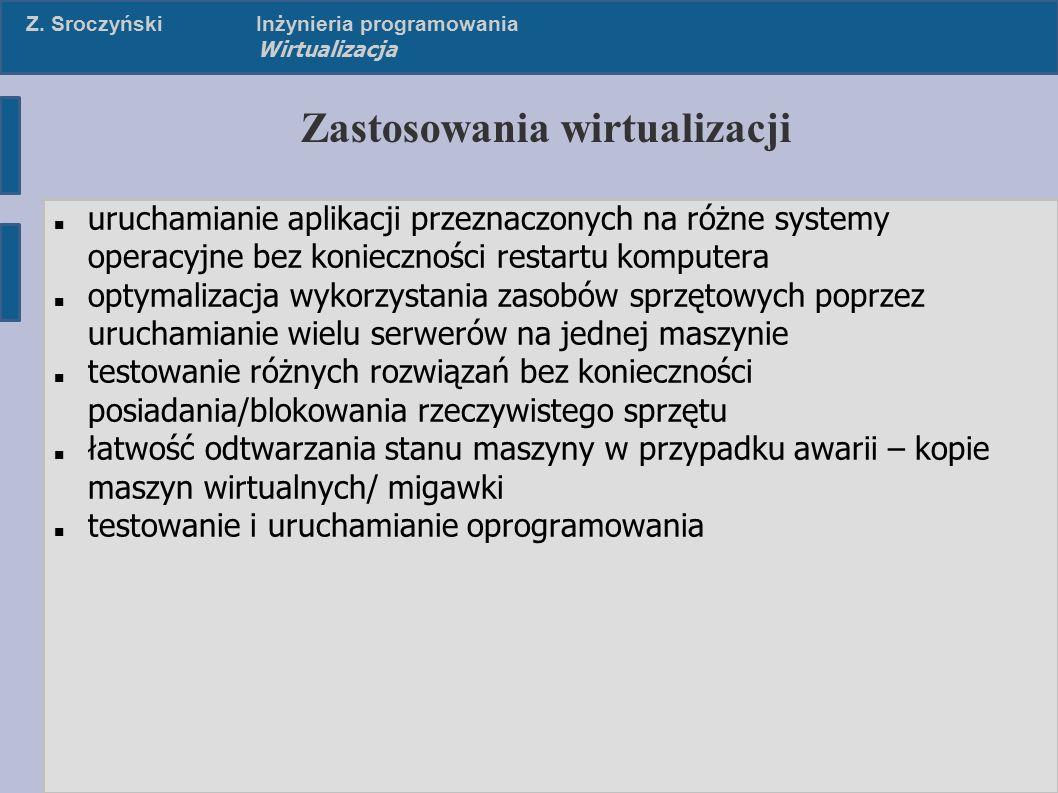 Z. SroczyńskiInżynieria programowania Wirtualizacja Zastosowania wirtualizacji uruchamianie aplikacji przeznaczonych na różne systemy operacyjne bez k