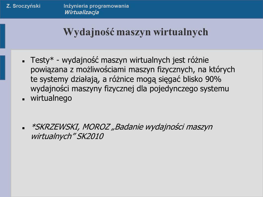 Z. SroczyńskiInżynieria programowania Wirtualizacja Wydajność maszyn wirtualnych Testy* - wydajność maszyn wirtualnych jest różnie powiązana z możliwo