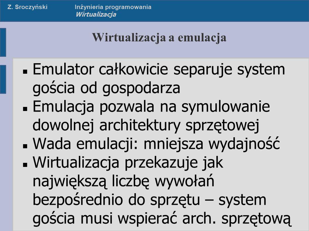 Z. SroczyńskiInżynieria programowania Wirtualizacja Wirtualizacja a emulacja Emulator całkowicie separuje system gościa od gospodarza Emulacja pozwala