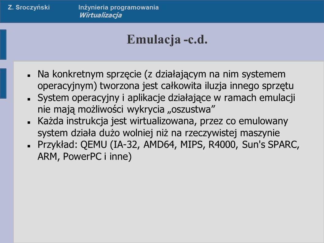 Z. SroczyńskiInżynieria programowania Wirtualizacja Emulacja -c.d. Na konkretnym sprzęcie (z działającym na nim systemem operacyjnym) tworzona jest ca