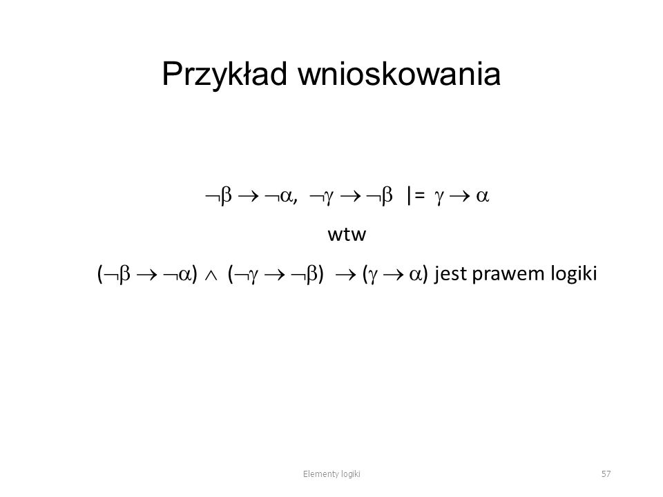Przykład wnioskowania   ,    |=    wtw (    )  (    )  (    ) jest prawem logiki Elementy logiki 57
