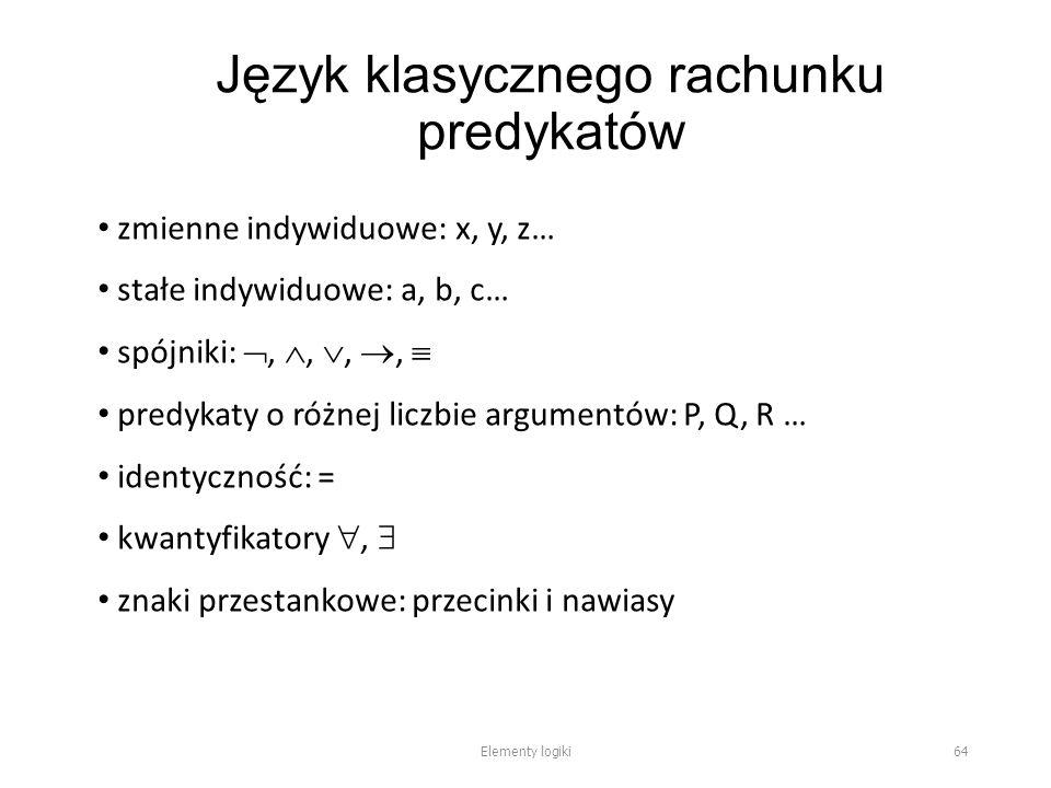Język klasycznego rachunku predykatów zmienne indywiduowe: x, y, z… stałe indywiduowe: a, b, c… spójniki: , , , ,  predykaty o różnej liczbie argumentów: P, Q, R … identyczność: = kwantyfikatory ,  znaki przestankowe: przecinki i nawiasy Elementy logiki 64