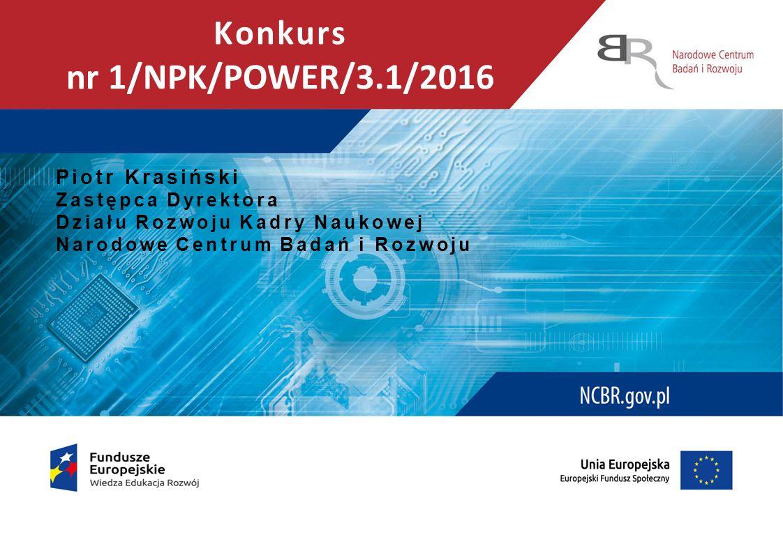 Konkurs nr 1/NPK/POWER/3.1/2016 Piotr Krasiński Zastępca Dyrektora Działu Rozwoju Kadry Naukowej Narodowe Centrum Badań i Rozwoju