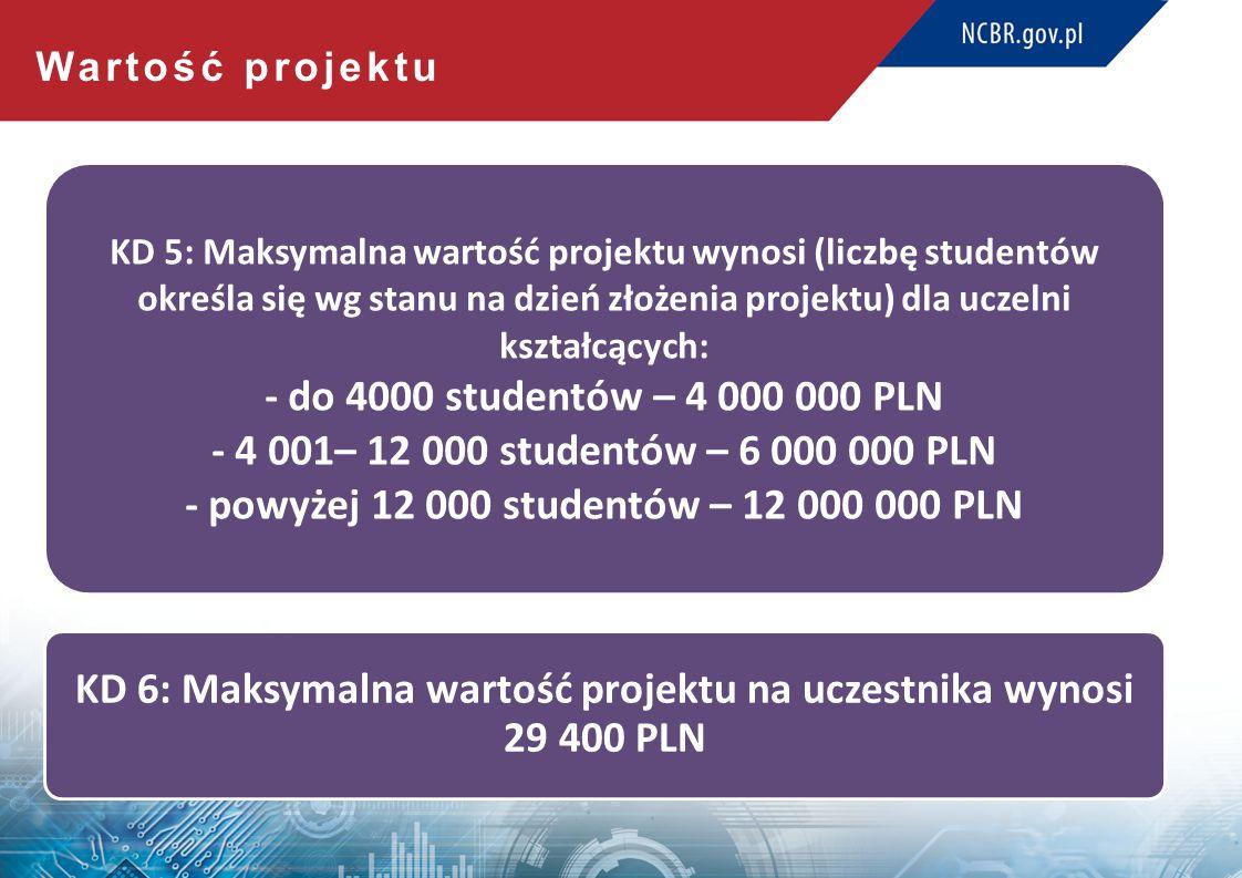Wartość projektu KD 5: Maksymalna wartość projektu wynosi (liczbę studentów określa się wg stanu na dzień złożenia projektu) dla uczelni kształcących: - do 4000 studentów – 4 000 000 PLN - 4 001– 12 000 studentów – 6 000 000 PLN - powyżej 12 000 studentów – 12 000 000 PLN KD 6: Maksymalna wartość projektu na uczestnika wynosi 29 400 PLN