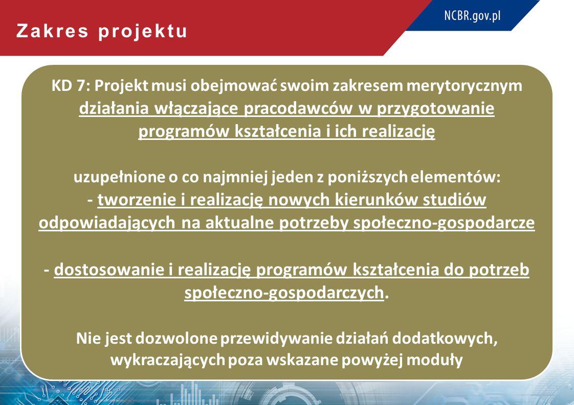 Zakres projektu KD 7: Projekt musi obejmować swoim zakresem merytorycznym działania włączające pracodawców w przygotowanie programów kształcenia i ich realizację uzupełnione o co najmniej jeden z poniższych elementów: - tworzenie i realizację nowych kierunków studiów odpowiadających na aktualne potrzeby społeczno-gospodarcze - dostosowanie i realizację programów kształcenia do potrzeb społeczno-gospodarczych.