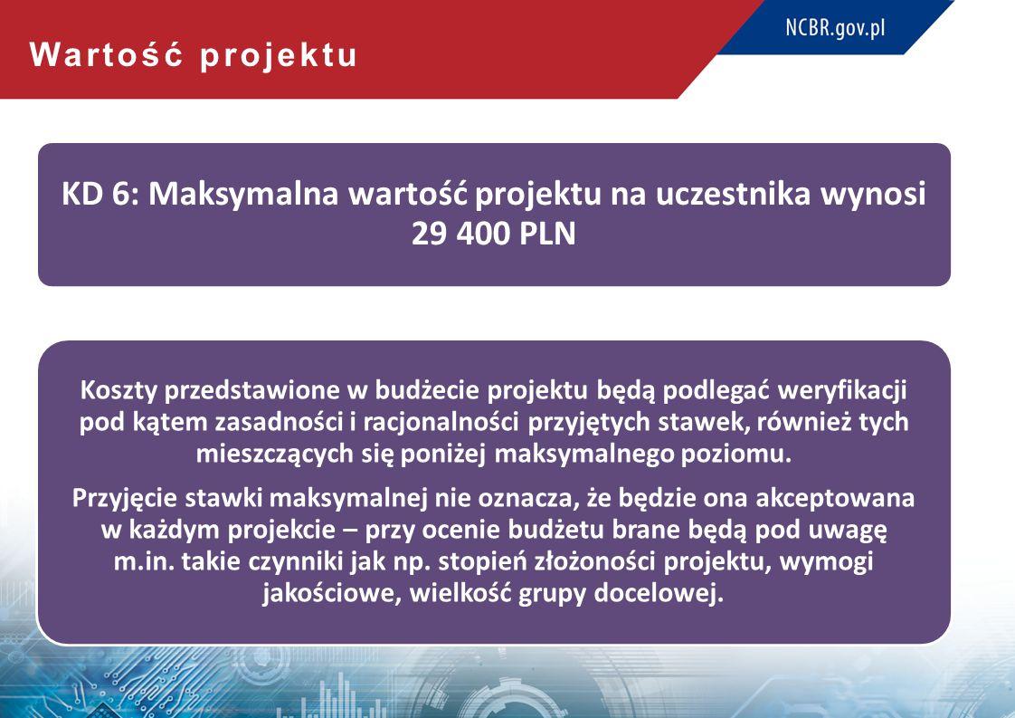 Wartość projektu KD 6: Maksymalna wartość projektu na uczestnika wynosi 29 400 PLN Koszty przedstawione w budżecie projektu będą podlegać weryfikacji pod kątem zasadności i racjonalności przyjętych stawek, również tych mieszczących się poniżej maksymalnego poziomu.