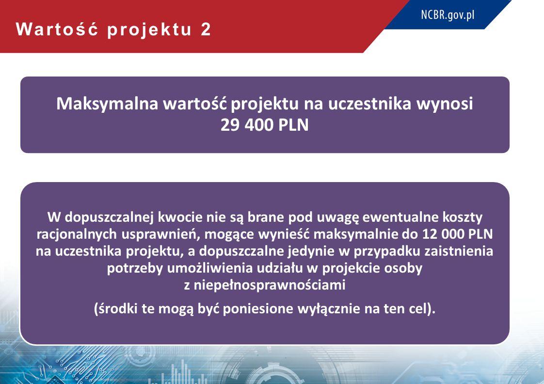 Wartość projektu 2 Maksymalna wartość projektu na uczestnika wynosi 29 400 PLN W dopuszczalnej kwocie nie są brane pod uwagę ewentualne koszty racjonalnych usprawnień, mogące wynieść maksymalnie do 12 000 PLN na uczestnika projektu, a dopuszczalne jedynie w przypadku zaistnienia potrzeby umożliwienia udziału w projekcie osoby z niepełnosprawnościami (środki te mogą być poniesione wyłącznie na ten cel).