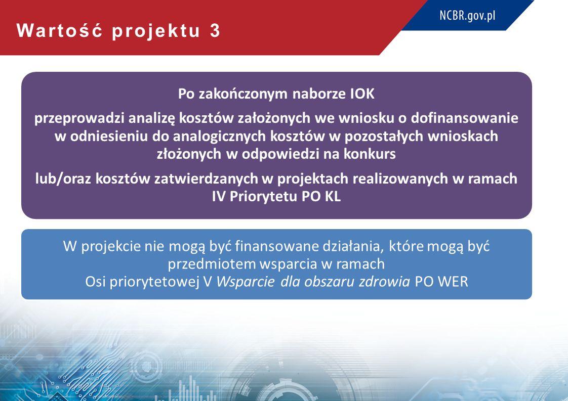 Wartość projektu 3 Po zakończonym naborze IOK przeprowadzi analizę kosztów założonych we wniosku o dofinansowanie w odniesieniu do analogicznych kosztów w pozostałych wnioskach złożonych w odpowiedzi na konkurs lub/oraz kosztów zatwierdzanych w projektach realizowanych w ramach IV Priorytetu PO KL W projekcie nie mogą być finansowane działania, które mogą być przedmiotem wsparcia w ramach Osi priorytetowej V Wsparcie dla obszaru zdrowia PO WER