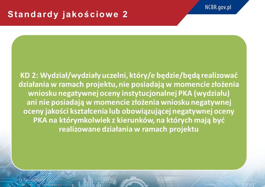 Standardy jakościowe 2 KD 2: Wydział/wydziały uczelni, który/e będzie/będą realizować działania w ramach projektu, nie posiadają w momencie złożenia wniosku negatywnej oceny instytucjonalnej PKA (wydziału) ani nie posiadają w momencie złożenia wniosku negatywnej oceny jakości kształcenia lub obowiązującej negatywnej oceny PKA na którymkolwiek z kierunków, na których mają być realizowane działania w ramach projektu