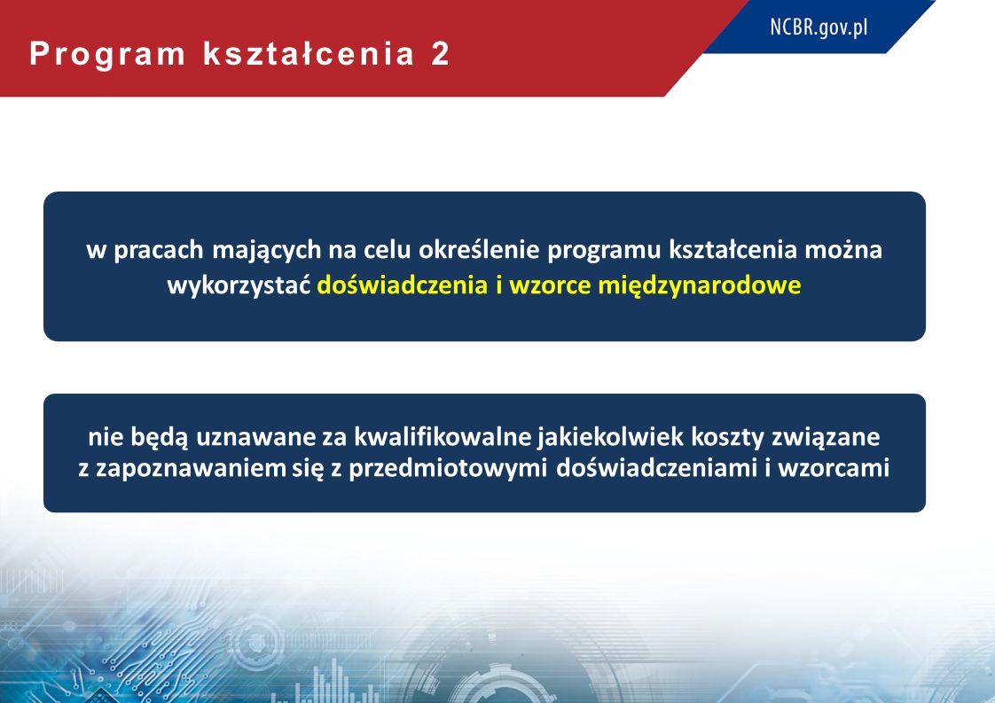 Program kształcenia 2 w pracach mających na celu określenie programu kształcenia można wykorzystać doświadczenia i wzorce międzynarodowe nie będą uznawane za kwalifikowalne jakiekolwiek koszty związane z zapoznawaniem się z przedmiotowymi doświadczeniami i wzorcami