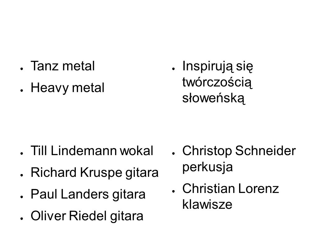 ● Tanz metal ● Heavy metal ● Inspirują się twórczością słoweńską ● Christop Schneider perkusja ● Christian Lorenz klawisze ● Till Lindemann wokal ● Richard Kruspe gitara ● Paul Landers gitara ● Oliver Riedel gitara