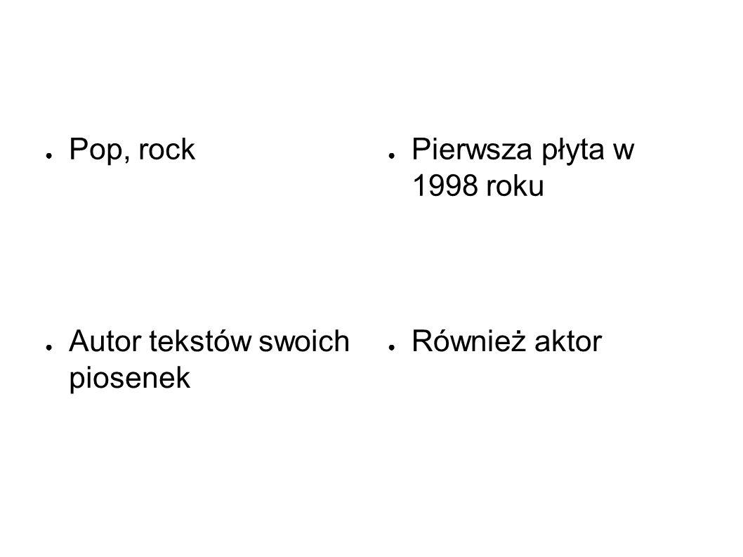 ● Pop, rock ● Pierwsza płyta w 1998 roku ● Również aktor ● Autor tekstów swoich piosenek