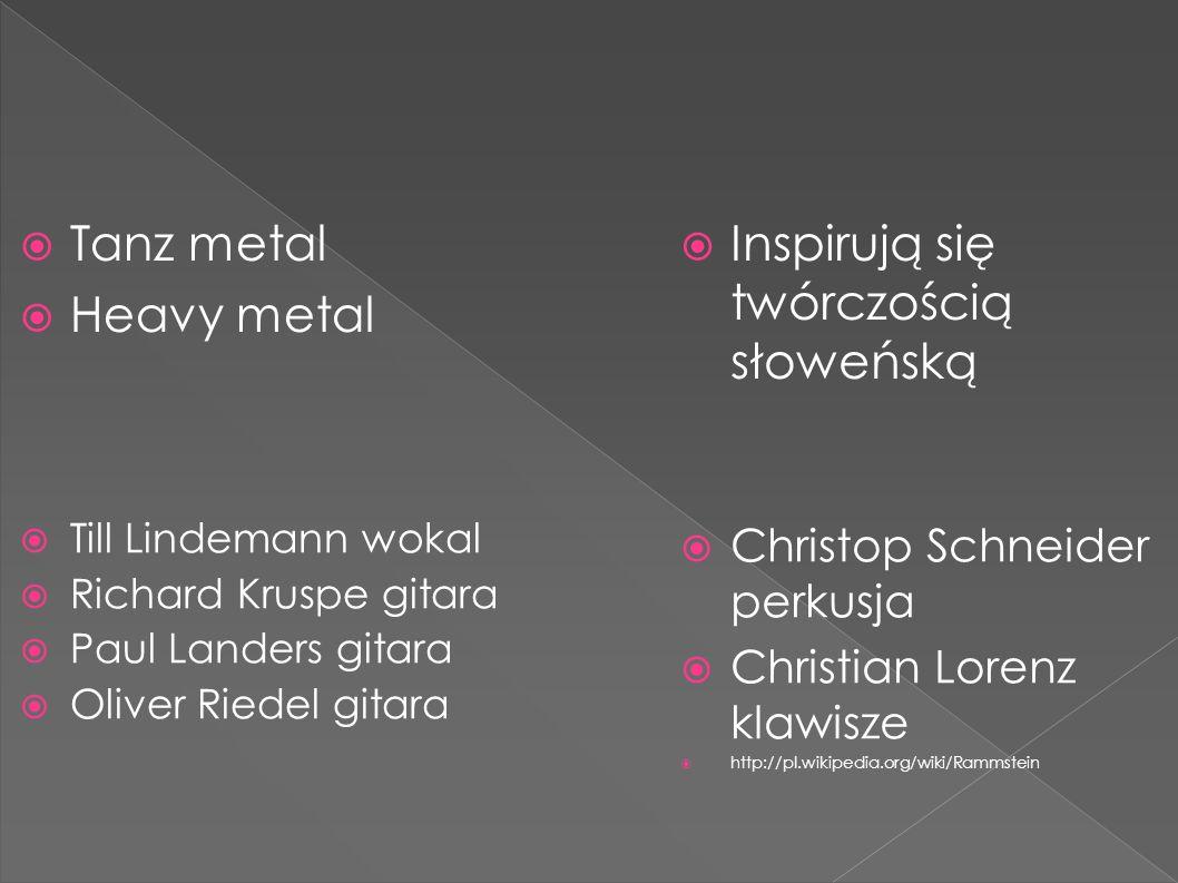  Tanz metal  Heavy metal  Inspirują się twórczością słoweńską  Christop Schneider perkusja  Christian Lorenz klawisze  http://pl.wikipedia.org/wiki/Rammstein  Till Lindemann wokal  Richard Kruspe gitara  Paul Landers gitara  Oliver Riedel gitara